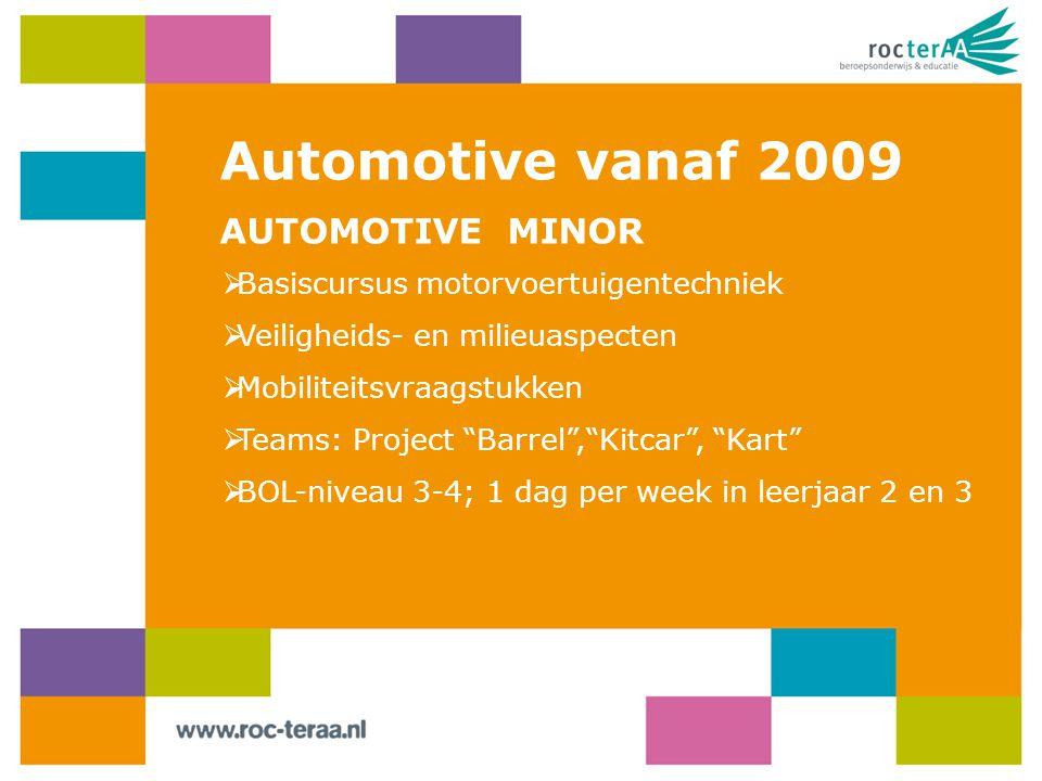Automotive vanaf 2009 AUTOMOTIVE MINOR  Basiscursus motorvoertuigentechniek  Veiligheids- en milieuaspecten  Mobiliteitsvraagstukken  Teams: Project Barrel , Kitcar , Kart  BOL-niveau 3-4; 1 dag per week in leerjaar 2 en 3