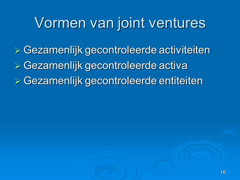 10 Vormen van joint ventures  Gezamenlijk gecontroleerde activiteiten  Gezamenlijk gecontroleerde activa  Gezamenlijk gecontroleerde entiteiten
