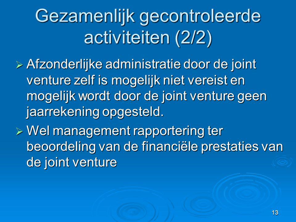 13 Gezamenlijk gecontroleerde activiteiten (2/2)  Afzonderlijke administratie door de joint venture zelf is mogelijk niet vereist en mogelijk wordt door de joint venture geen jaarrekening opgesteld.