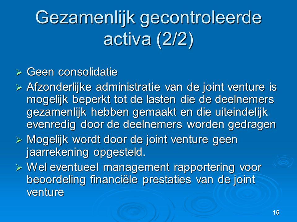 15 Gezamenlijk gecontroleerde activa (2/2)  Geen consolidatie  Afzonderlijke administratie van de joint venture is mogelijk beperkt tot de lasten die de deelnemers gezamenlijk hebben gemaakt en die uiteindelijk evenredig door de deelnemers worden gedragen  Mogelijk wordt door de joint venture geen jaarrekening opgesteld.