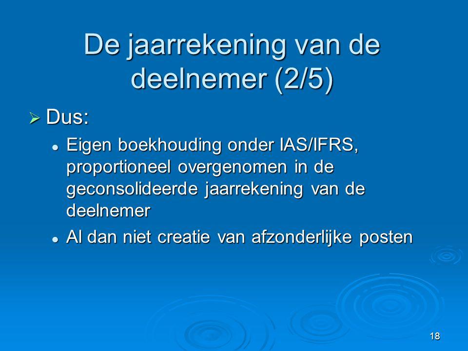 18 De jaarrekening van de deelnemer (2/5)  Dus:  Eigen boekhouding onder IAS/IFRS, proportioneel overgenomen in de geconsolideerde jaarrekening van de deelnemer  Al dan niet creatie van afzonderlijke posten