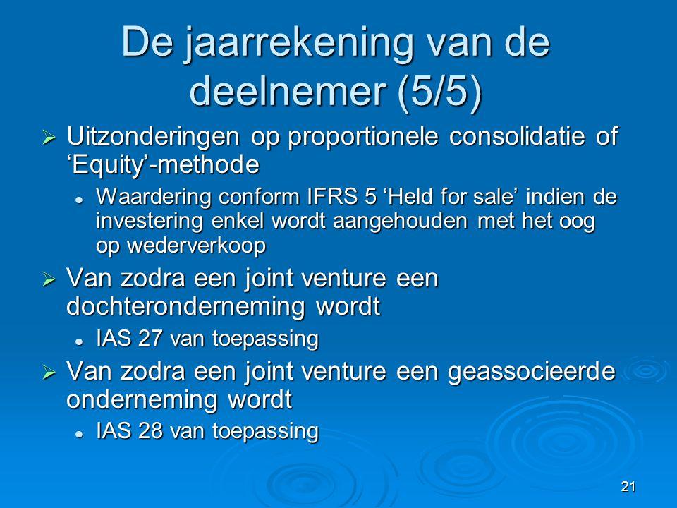 21 De jaarrekening van de deelnemer (5/5)  Uitzonderingen op proportionele consolidatie of 'Equity'-methode  Waardering conform IFRS 5 'Held for sale' indien de investering enkel wordt aangehouden met het oog op wederverkoop  Van zodra een joint venture een dochteronderneming wordt  IAS 27 van toepassing  Van zodra een joint venture een geassocieerde onderneming wordt  IAS 28 van toepassing