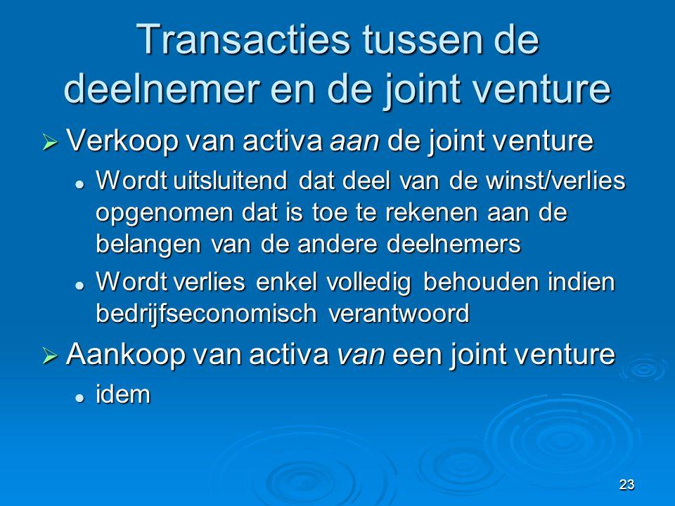 23 Transacties tussen de deelnemer en de joint venture  Verkoop van activa aan de joint venture  Wordt uitsluitend dat deel van de winst/verlies opgenomen dat is toe te rekenen aan de belangen van de andere deelnemers  Wordt verlies enkel volledig behouden indien bedrijfseconomisch verantwoord  Aankoop van activa van een joint venture  idem