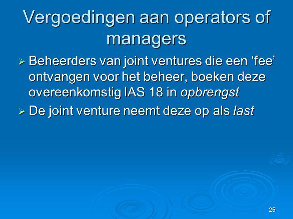 25 Vergoedingen aan operators of managers  Beheerders van joint ventures die een 'fee' ontvangen voor het beheer, boeken deze overeenkomstig IAS 18 in opbrengst  De joint venture neemt deze op als last