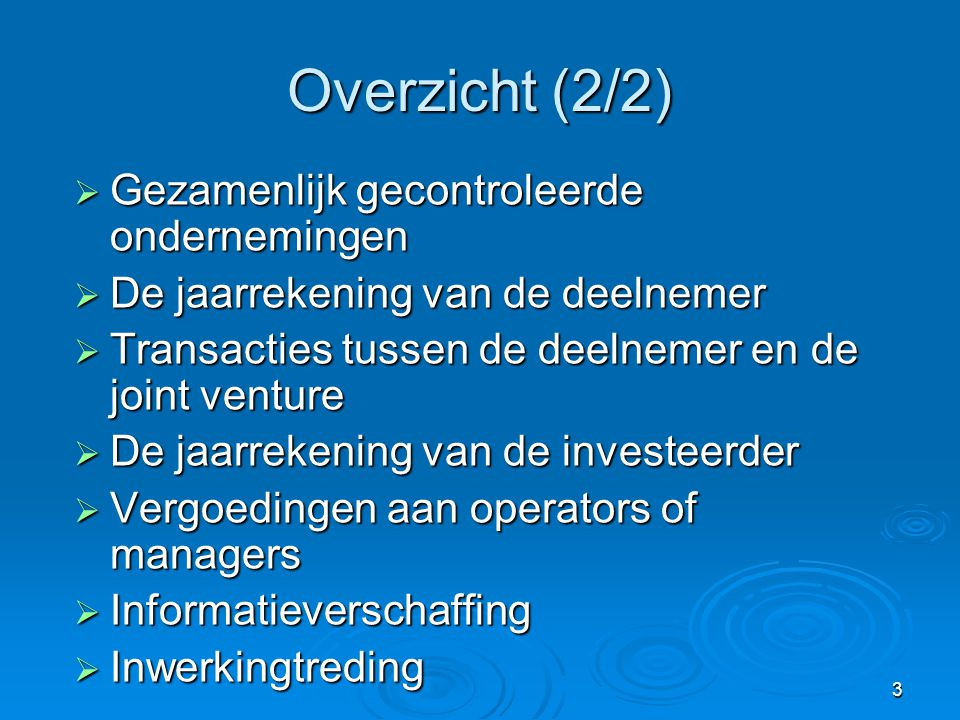 3 Overzicht (2/2)  Gezamenlijk gecontroleerde ondernemingen  De jaarrekening van de deelnemer  Transacties tussen de deelnemer en de joint venture  De jaarrekening van de investeerder  Vergoedingen aan operators of managers  Informatieverschaffing  Inwerkingtreding