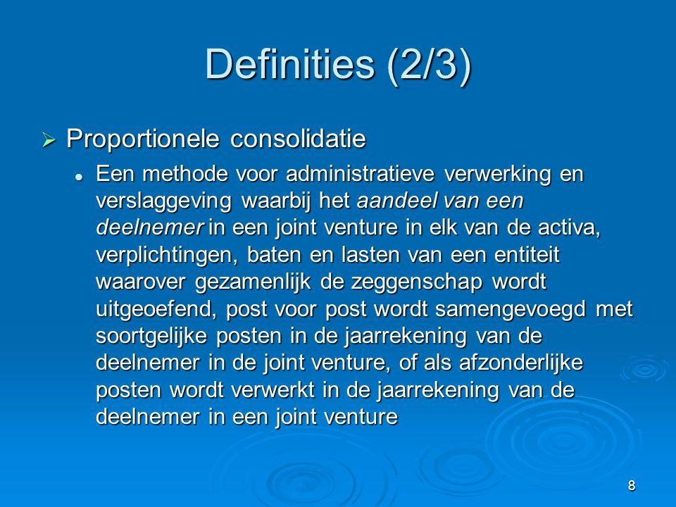 8 Definities (2/3)  Proportionele consolidatie  Een methode voor administratieve verwerking en verslaggeving waarbij het aandeel van een deelnemer in een joint venture in elk van de activa, verplichtingen, baten en lasten van een entiteit waarover gezamenlijk de zeggenschap wordt uitgeoefend, post voor post wordt samengevoegd met soortgelijke posten in de jaarrekening van de deelnemer in de joint venture, of als afzonderlijke posten wordt verwerkt in de jaarrekening van de deelnemer in een joint venture