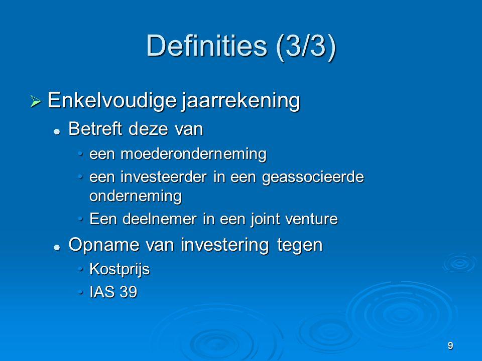 9 Definities (3/3)  Enkelvoudige jaarrekening  Betreft deze van •een moederonderneming •een investeerder in een geassocieerde onderneming •Een deelnemer in een joint venture  Opname van investering tegen •Kostprijs •IAS 39