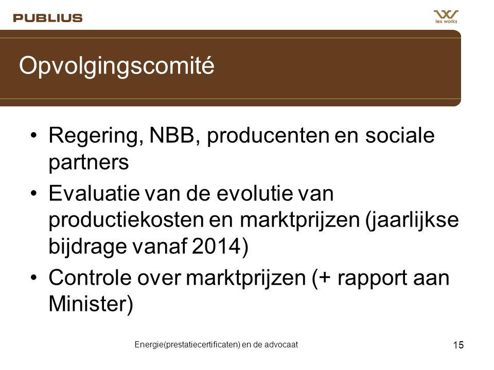 Energie(prestatiecertificaten) en de advocaat 15 Opvolgingscomité •Regering, NBB, producenten en sociale partners •Evaluatie van de evolutie van productiekosten en marktprijzen (jaarlijkse bijdrage vanaf 2014) •Controle over marktprijzen (+ rapport aan Minister)