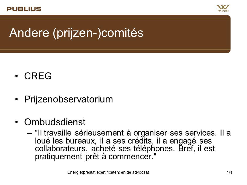 Energie(prestatiecertificaten) en de advocaat 16 Andere (prijzen-)comités •CREG •Prijzenobservatorium •Ombudsdienst – Il travaille sérieusement à organiser ses services.