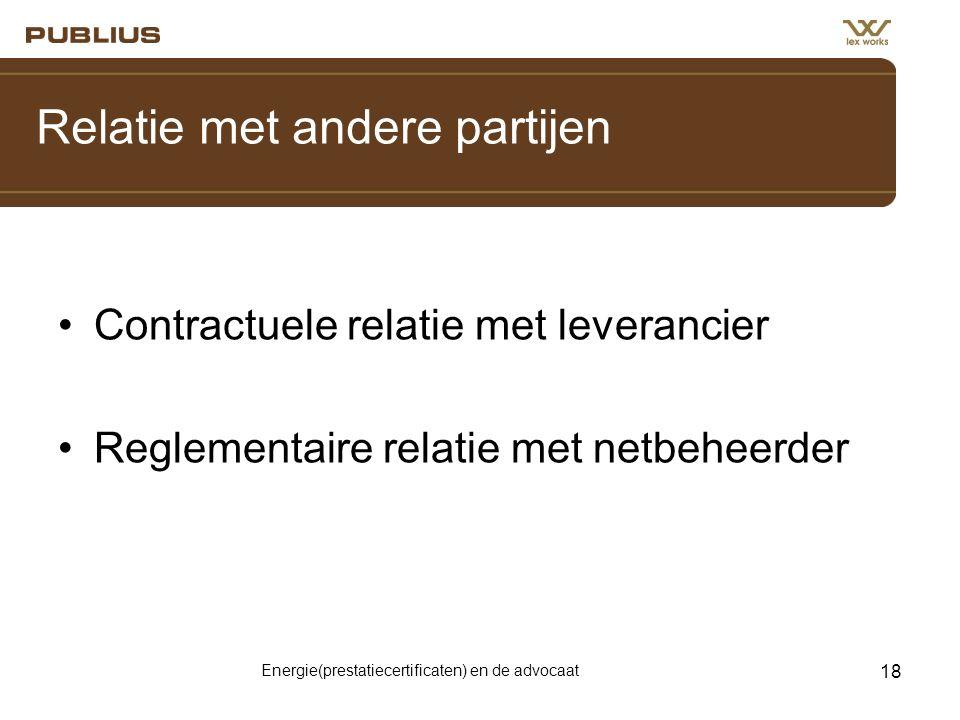 Energie(prestatiecertificaten) en de advocaat 18 Relatie met andere partijen •Contractuele relatie met leverancier •Reglementaire relatie met netbeheerder