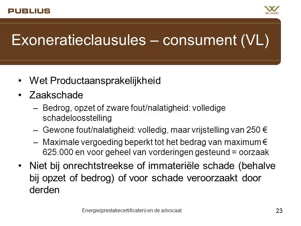 Energie(prestatiecertificaten) en de advocaat 23 Exoneratieclausules – consument (VL) •Wet Productaansprakelijkheid •Zaakschade –Bedrog, opzet of zware fout/nalatigheid: volledige schadeloosstelling –Gewone fout/nalatigheid: volledig, maar vrijstelling van 250 € –Maximale vergoeding beperkt tot het bedrag van maximum € 625.000 en voor geheel van vorderingen gesteund = oorzaak •Niet bij onrechtstreekse of immateriële schade (behalve bij opzet of bedrog) of voor schade veroorzaakt door derden