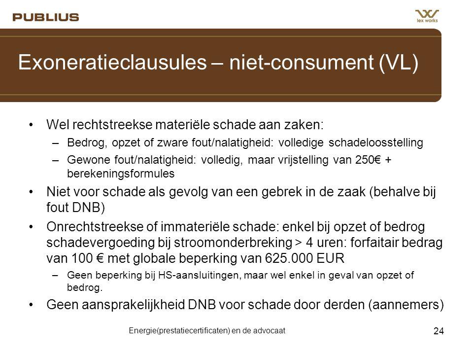 Energie(prestatiecertificaten) en de advocaat 24 Exoneratieclausules – niet-consument (VL) •Wel rechtstreekse materiële schade aan zaken: –Bedrog, opzet of zware fout/nalatigheid: volledige schadeloosstelling –Gewone fout/nalatigheid: volledig, maar vrijstelling van 250€ + berekeningsformules •Niet voor schade als gevolg van een gebrek in de zaak (behalve bij fout DNB) •Onrechtstreekse of immateriële schade: enkel bij opzet of bedrog schadevergoeding bij stroomonderbreking > 4 uren: forfaitair bedrag van 100 € met globale beperking van 625.000 EUR –Geen beperking bij HS-aansluitingen, maar wel enkel in geval van opzet of bedrog.