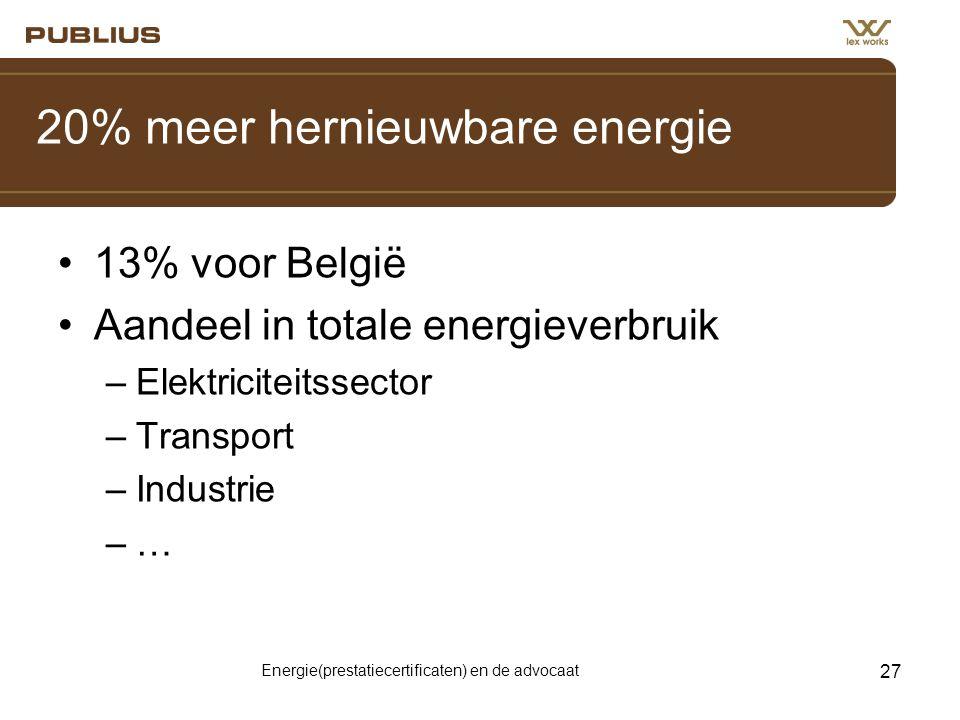 Energie(prestatiecertificaten) en de advocaat 27 20% meer hernieuwbare energie •13% voor België •Aandeel in totale energieverbruik –Elektriciteitssector –Transport –Industrie –…