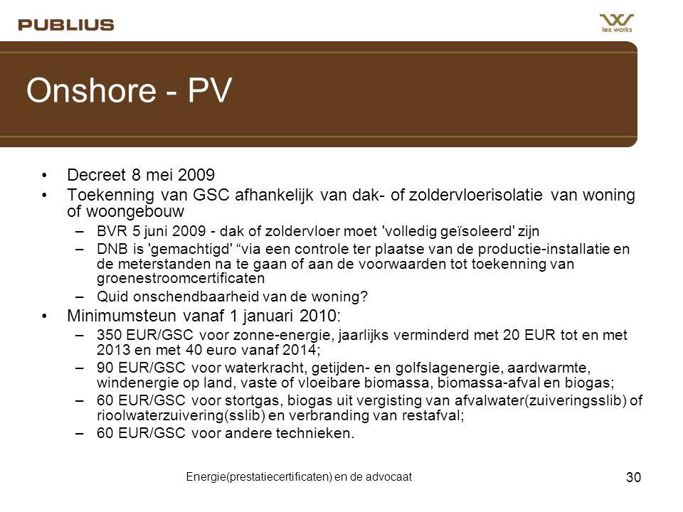 Energie(prestatiecertificaten) en de advocaat 30 Onshore - PV •Decreet 8 mei 2009 •Toekenning van GSC afhankelijk van dak- of zoldervloerisolatie van woning of woongebouw –BVR 5 juni 2009 - dak of zoldervloer moet volledig geïsoleerd zijn –DNB is gemachtigd via een controle ter plaatse van de productie-installatie en de meterstanden na te gaan of aan de voorwaarden tot toekenning van groenestroomcertificaten –Quid onschendbaarheid van de woning.