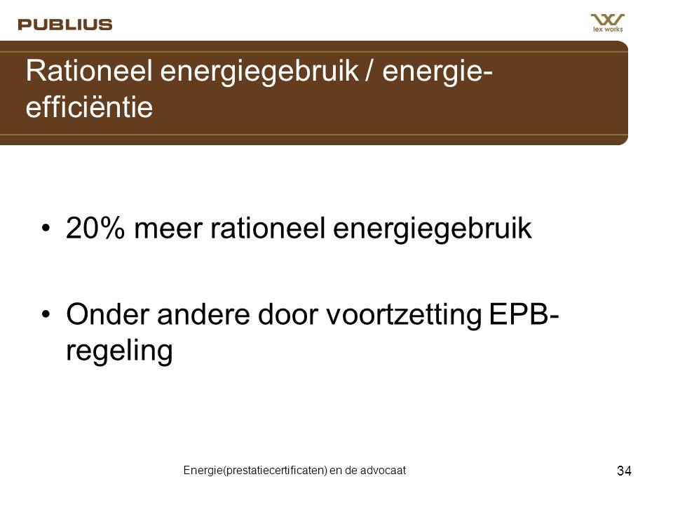 Energie(prestatiecertificaten) en de advocaat 34 Rationeel energiegebruik / energie- efficiëntie •20% meer rationeel energiegebruik •Onder andere door voortzetting EPB- regeling