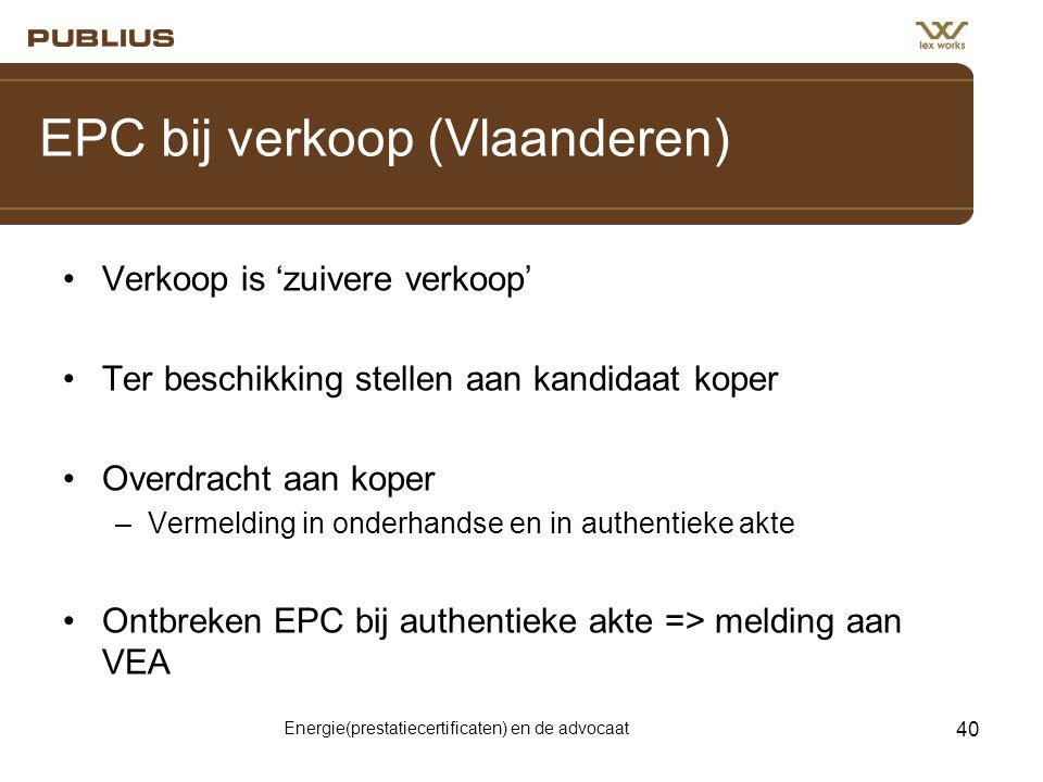 Energie(prestatiecertificaten) en de advocaat 40 EPC bij verkoop (Vlaanderen) •Verkoop is 'zuivere verkoop' •Ter beschikking stellen aan kandidaat koper •Overdracht aan koper –Vermelding in onderhandse en in authentieke akte •Ontbreken EPC bij authentieke akte => melding aan VEA