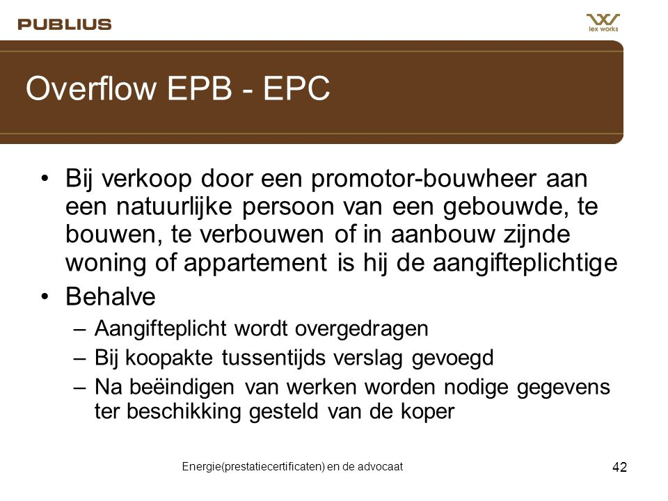 Energie(prestatiecertificaten) en de advocaat 42 Overflow EPB - EPC •Bij verkoop door een promotor-bouwheer aan een natuurlijke persoon van een gebouw