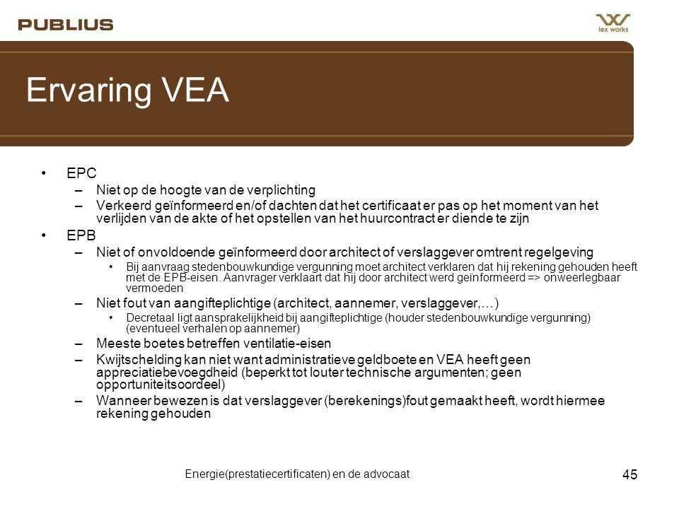Energie(prestatiecertificaten) en de advocaat 45 Ervaring VEA •EPC –Niet op de hoogte van de verplichting –Verkeerd geïnformeerd en/of dachten dat het