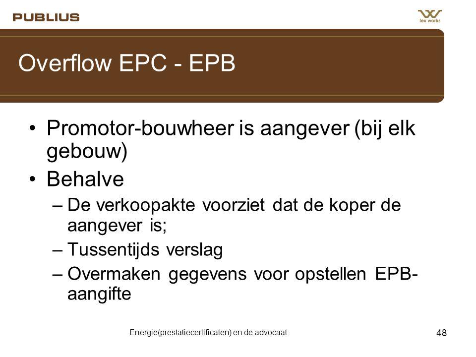 Energie(prestatiecertificaten) en de advocaat 48 Overflow EPC - EPB •Promotor-bouwheer is aangever (bij elk gebouw) •Behalve –De verkoopakte voorziet dat de koper de aangever is; –Tussentijds verslag –Overmaken gegevens voor opstellen EPB- aangifte
