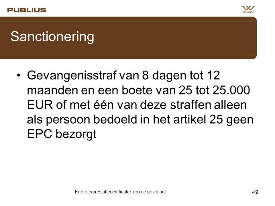 Energie(prestatiecertificaten) en de advocaat 49 Sanctionering •Gevangenisstraf van 8 dagen tot 12 maanden en een boete van 25 tot 25.000 EUR of met één van deze straffen alleen als persoon bedoeld in het artikel 25 geen EPC bezorgt