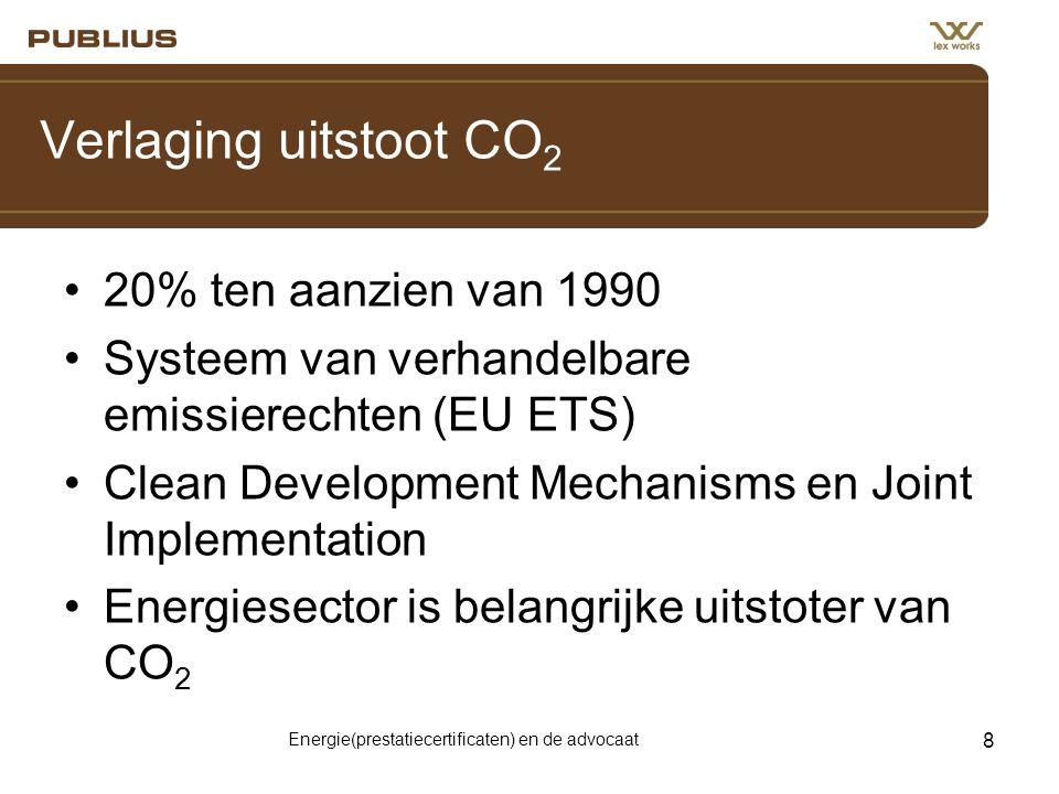 Energie(prestatiecertificaten) en de advocaat 8 Verlaging uitstoot CO 2 •20% ten aanzien van 1990 •Systeem van verhandelbare emissierechten (EU ETS) •Clean Development Mechanisms en Joint Implementation •Energiesector is belangrijke uitstoter van CO 2