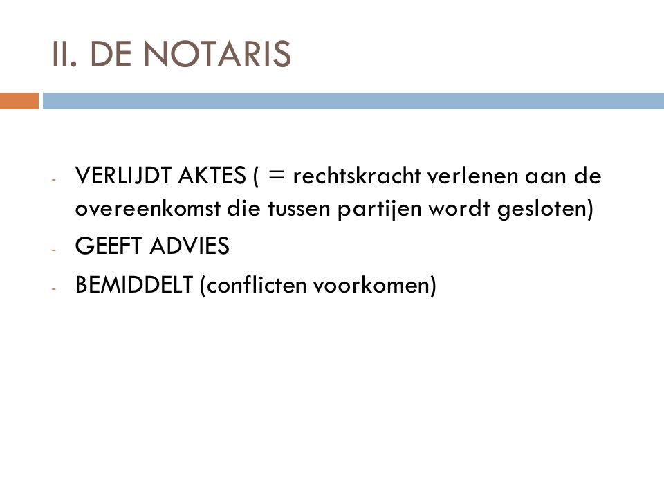 II. DE NOTARIS - VERLIJDT AKTES ( = rechtskracht verlenen aan de overeenkomst die tussen partijen wordt gesloten) - GEEFT ADVIES - BEMIDDELT (conflict