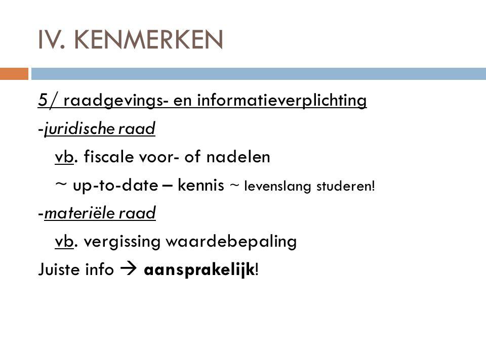 IV. KENMERKEN 5/ raadgevings- en informatieverplichting -juridische raad vb. fiscale voor- of nadelen ~ up-to-date – kennis ~ levenslang studeren! -ma