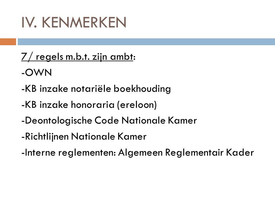IV. KENMERKEN 7/ regels m.b.t. zijn ambt: -OWN -KB inzake notariële boekhouding -KB inzake honoraria (ereloon) -Deontologische Code Nationale Kamer -R