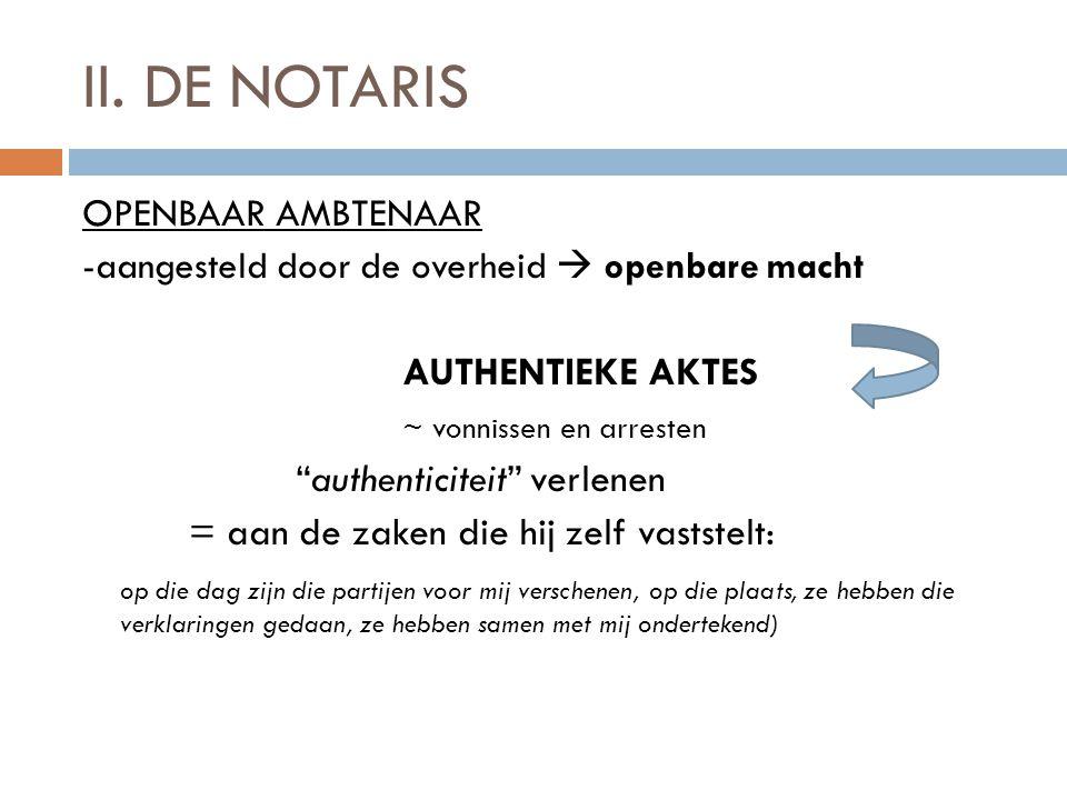 """II. DE NOTARIS OPENBAAR AMBTENAAR -aangesteld door de overheid  openbare macht AUTHENTIEKE AKTES ~ vonnissen en arresten """"authenticiteit"""" verlenen ="""