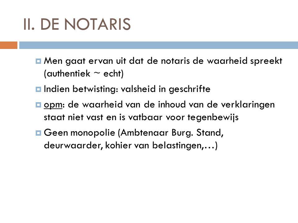 II. DE NOTARIS  Men gaat ervan uit dat de notaris de waarheid spreekt (authentiek ~ echt)  Indien betwisting: valsheid in geschrifte  opm: de waarh