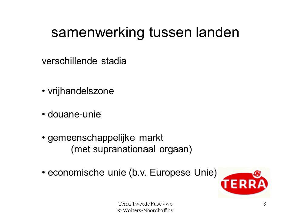 Terra Tweede Fase vwo © Wolters-Noordhoff bv 3 samenwerking tussen landen verschillende stadia • vrijhandelszone • douane-unie • gemeenschappelijke markt (met supranationaal orgaan) • economische unie (b.v.