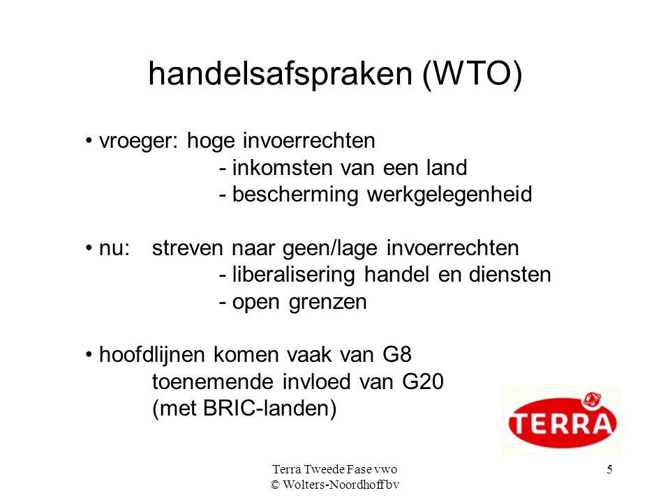 Terra Tweede Fase vwo © Wolters-Noordhoff bv 5 handelsafspraken (WTO) • vroeger: hoge invoerrechten - inkomsten van een land - bescherming werkgelegenheid • nu: streven naar geen/lage invoerrechten - liberalisering handel en diensten - open grenzen • hoofdlijnen komen vaak van G8 toenemende invloed van G20 (met BRIC-landen)