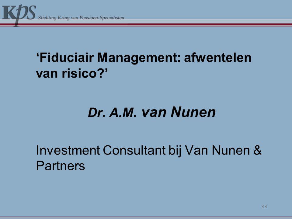 'Fiduciair Management: afwentelen van risico?' Dr. A.M. van Nunen Investment Consultant bij Van Nunen & Partners 33