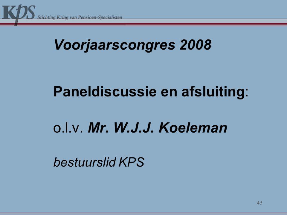 Voorjaarscongres 2008 Paneldiscussie en afsluiting: o.l.v. Mr. W.J.J. Koeleman bestuurslid KPS 45