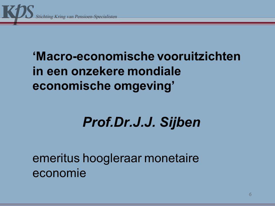 'Macro-economische vooruitzichten in een onzekere mondiale economische omgeving' Prof.Dr.J.J. Sijben emeritus hoogleraar monetaire economie 6