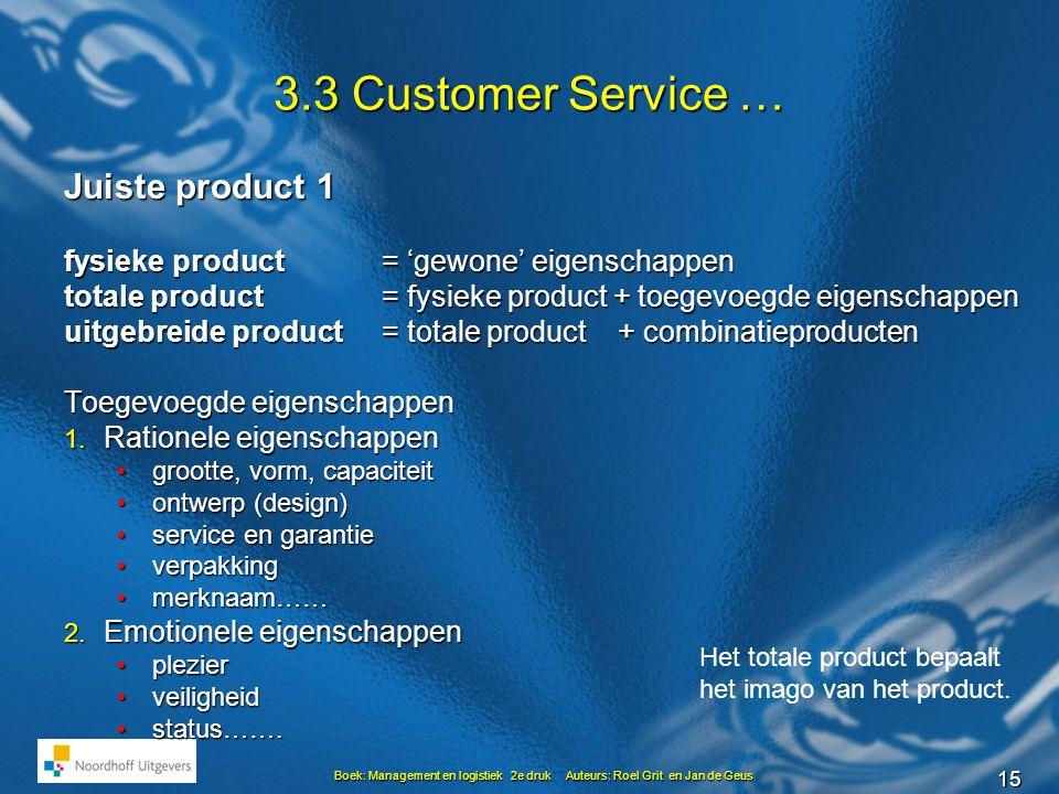 15 Boek: Management en logistiek 2e druk Auteurs: Roel Grit en Jan de Geus 3.3 Customer Service … Juiste product 1 fysieke product = 'gewone' eigenschappen totale product = fysieke product + toegevoegde eigenschappen uitgebreide product = totale product + combinatieproducten Toegevoegde eigenschappen 1.