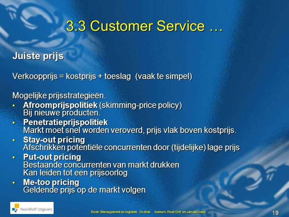 19 Boek: Management en logistiek 2e druk Auteurs: Roel Grit en Jan de Geus 3.3 Customer Service … Juiste prijs Verkoopprijs = kostprijs + toeslag (vaak te simpel) Mogelijke prijsstrategieën.