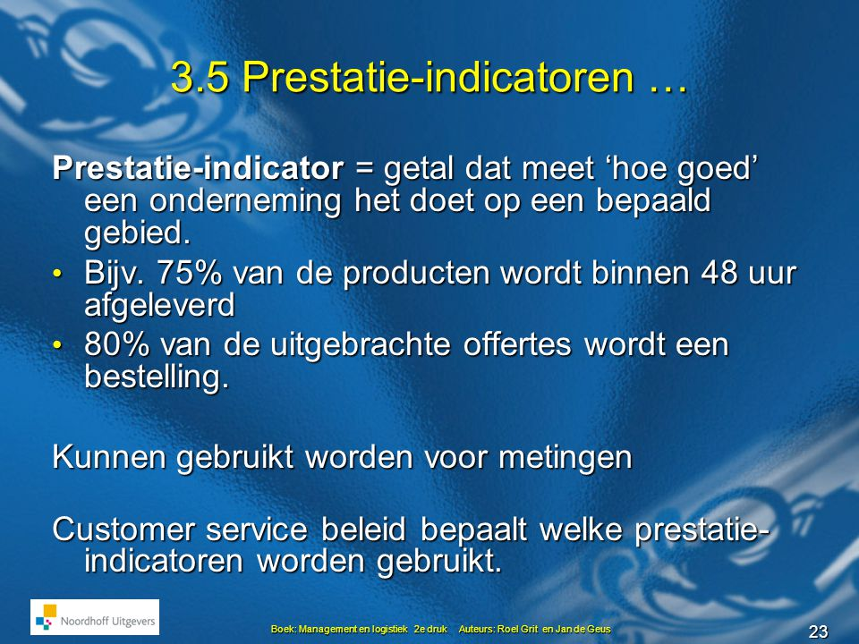 23 Boek: Management en logistiek 2e druk Auteurs: Roel Grit en Jan de Geus 3.5 Prestatie-indicatoren … Prestatie-indicator = getal dat meet 'hoe goed' een onderneming het doet op een bepaald gebied.
