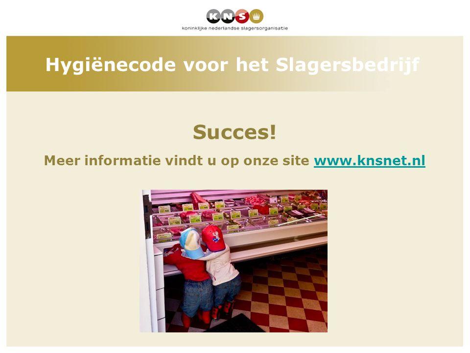 Succes! Meer informatie vindt u op onze site www.knsnet.nlwww.knsnet.nl Hygiënecode voor het Slagersbedrijf