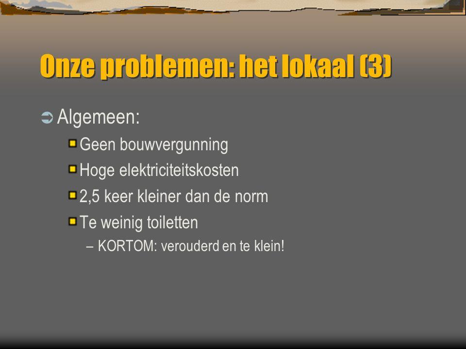 Onze problemen: het lokaal (3)  Algemeen: Geen bouwvergunning Hoge elektriciteitskosten 2,5 keer kleiner dan de norm Te weinig toiletten –KORTOM: ver