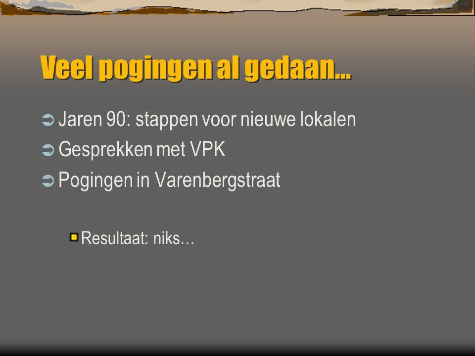 Veel pogingen al gedaan…  Jaren 90: stappen voor nieuwe lokalen  Gesprekken met VPK  Pogingen in Varenbergstraat Resultaat: niks…