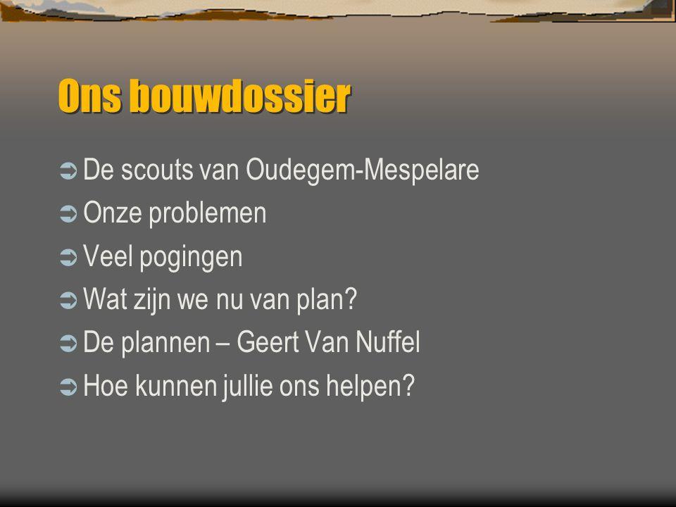 Ons bouwdossier  De scouts van Oudegem-Mespelare  Onze problemen  Veel pogingen  Wat zijn we nu van plan?  De plannen – Geert Van Nuffel  Hoe ku