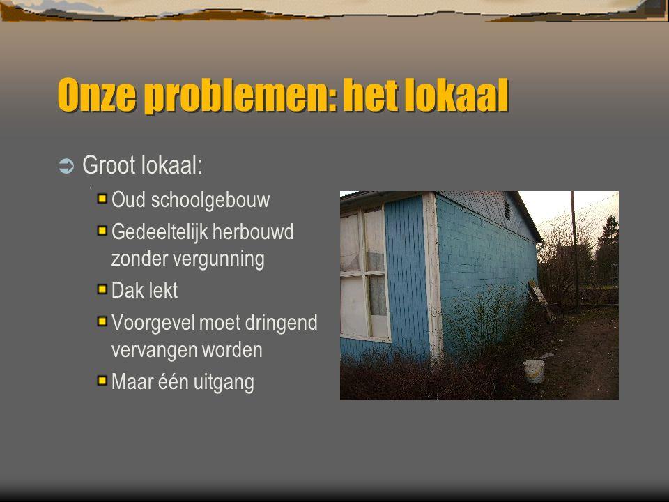 Onze problemen: het lokaal  Groot lokaal: Oud schoolgebouw Gedeeltelijk herbouwd zonder vergunning Dak lekt Voorgevel moet dringend vervangen worden