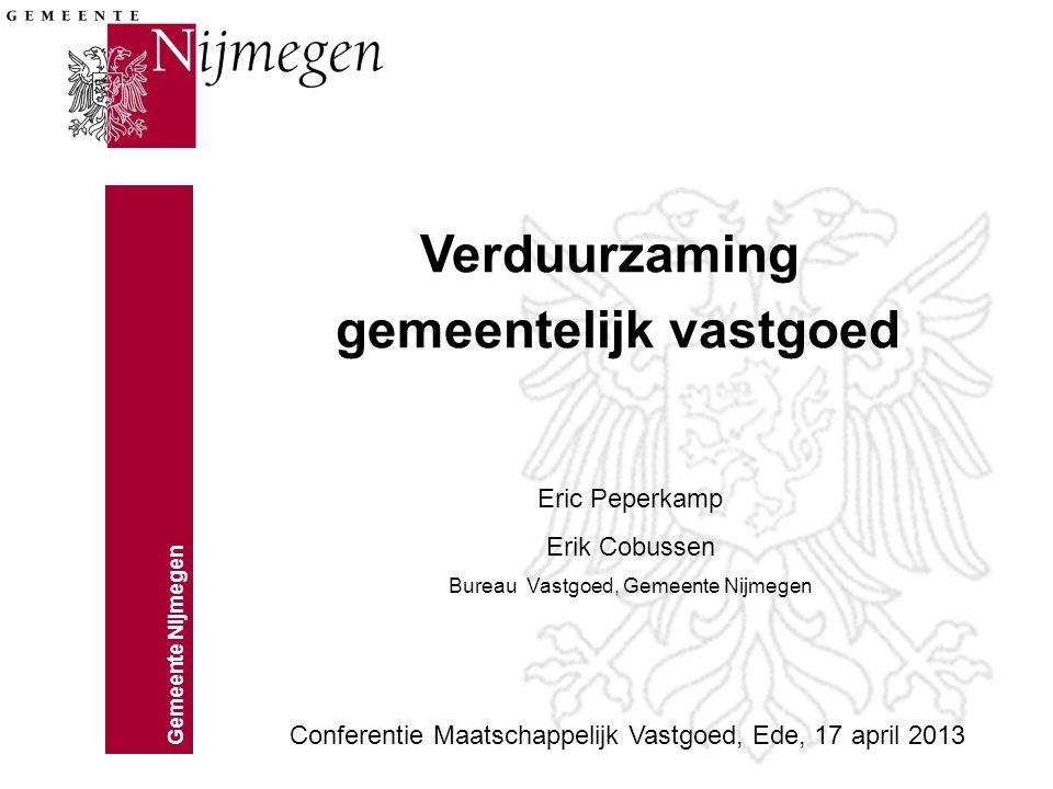 Gemeente Nijmegen Verduurzaming gemeentelijk vastgoed Conferentie Maatschappelijk Vastgoed, Ede, 17 april 2013 Eric Peperkamp Erik Cobussen Bureau Vas
