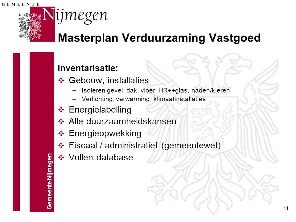 Gemeente Nijmegen 11 Masterplan Verduurzaming Vastgoed Inventarisatie: v Gebouw, installaties –Isoleren gevel, dak, vloer, HR++glas, naden/kieren –Ver