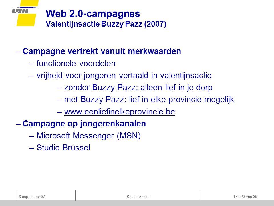 6 september 07Sms-ticketing Dia 20 van 35 Web 2.0-campagnes Valentijnsactie Buzzy Pazz (2007) –Campagne vertrekt vanuit merkwaarden –functionele voordelen –vrijheid voor jongeren vertaald in valentijnsactie –zonder Buzzy Pazz: alleen lief in je dorp –met Buzzy Pazz: lief in elke provincie mogelijk –www.eenliefinelkeprovincie.bewww.eenliefinelkeprovincie.be –Campagne op jongerenkanalen –Microsoft Messenger (MSN) –Studio Brussel