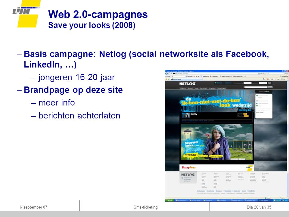 6 september 07Sms-ticketing Dia 26 van 35 Web 2.0-campagnes Save your looks (2008) –Basis campagne: Netlog (social networksite als Facebook, LinkedIn,
