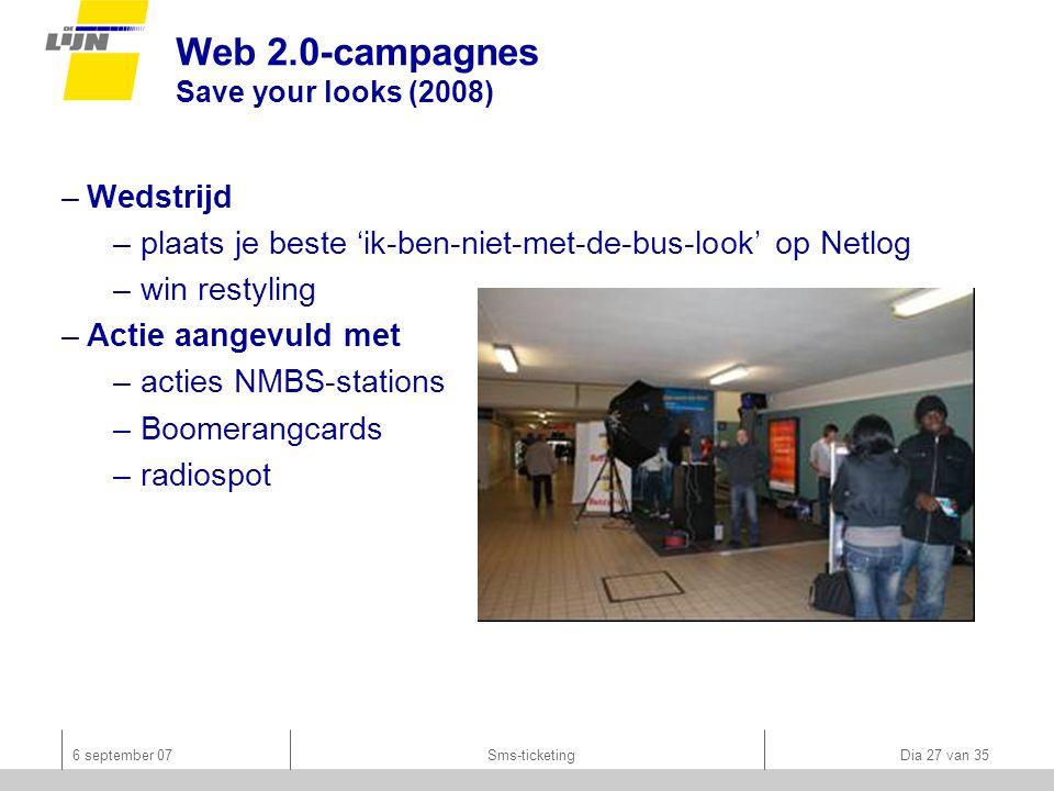 6 september 07Sms-ticketing Dia 27 van 35 Web 2.0-campagnes Save your looks (2008) –Wedstrijd –plaats je beste 'ik-ben-niet-met-de-bus-look' op Netlog –win restyling –Actie aangevuld met –acties NMBS-stations –Boomerangcards –radiospot