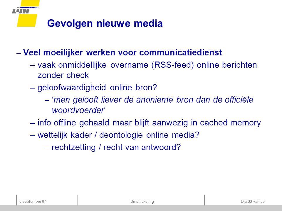 6 september 07Sms-ticketing Dia 33 van 35 Gevolgen nieuwe media –Veel moeilijker werken voor communicatiedienst –vaak onmiddellijke overname (RSS-feed) online berichten zonder check –geloofwaardigheid online bron.