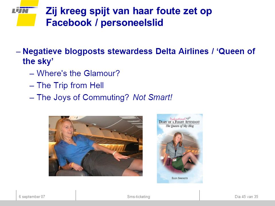6 september 07Sms-ticketing Dia 45 van 35 Zij kreeg spijt van haar foute zet op Facebook / personeelslid –Negatieve blogposts stewardess Delta Airlines / 'Queen of the sky' –Where s the Glamour.